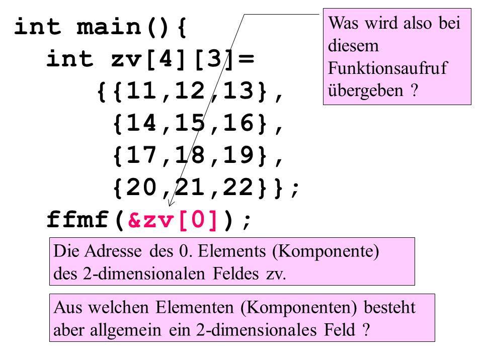 int main(){ int zv[4][3]= {{11,12,13}, {14,15,16}, {17,18,19}, {20,21,22}}; ffmf(&zv[0]); Was wird also bei diesem Funktionsaufruf übergeben .