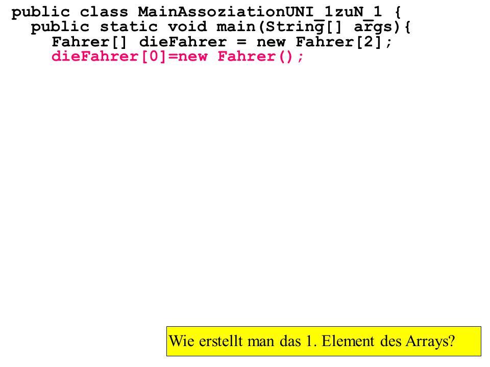 public class MainAssoziationUNI_1zuN_1 { public static void main(String[] args){ Fahrer[] dieFahrer = new Fahrer[2]; Wie erstellt man das 1. Element d