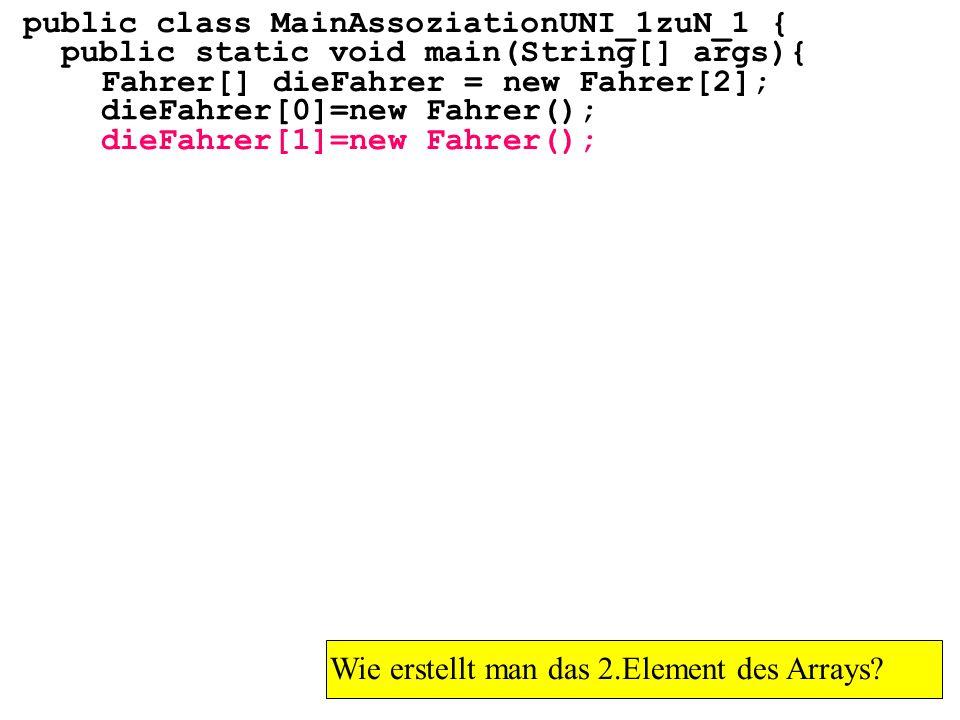 public class MainAssoziationUNI_1zuN_1 { public static void main(String[] args){ Fahrer[] dieFahrer = new Fahrer[2]; Wie erstellt man das 2.Element des Arrays.