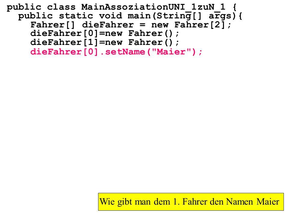 public class MainAssoziationUNI_1zuN_1 { public static void main(String[] args){ Fahrer[] dieFahrer = new Fahrer[2]; Wie gibt man dem 1. Fahrer den Na