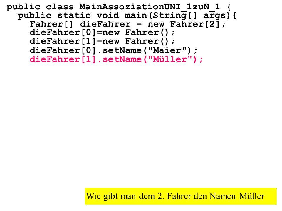 public class MainAssoziationUNI_1zuN_1 { public static void main(String[] args){ Fahrer[] dieFahrer = new Fahrer[2]; Wie gibt man dem 2.