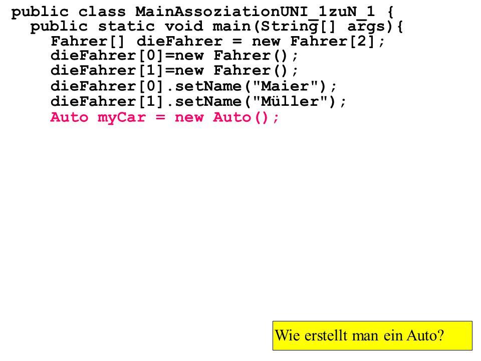 public class MainAssoziationUNI_1zuN_1 { public static void main(String[] args){ Fahrer[] dieFahrer = new Fahrer[2]; Wie erstellt man ein Auto? dieFah