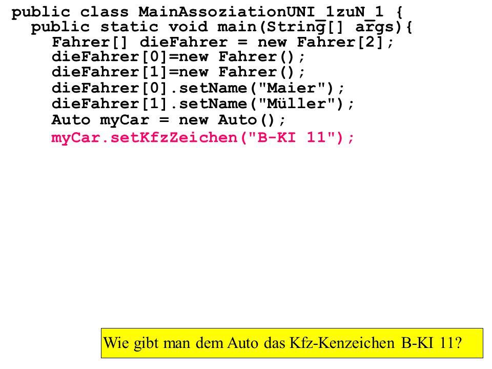public class MainAssoziationUNI_1zuN_1 { public static void main(String[] args){ Fahrer[] dieFahrer = new Fahrer[2]; Wie gibt man dem Auto das Kfz-Kenzeichen B-KI 11.
