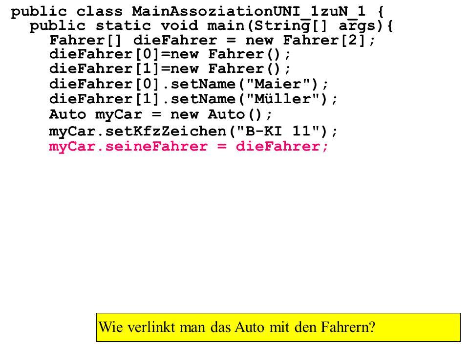 public class MainAssoziationUNI_1zuN_1 { public static void main(String[] args){ Fahrer[] dieFahrer = new Fahrer[2]; Wie verlinkt man das Auto mit den