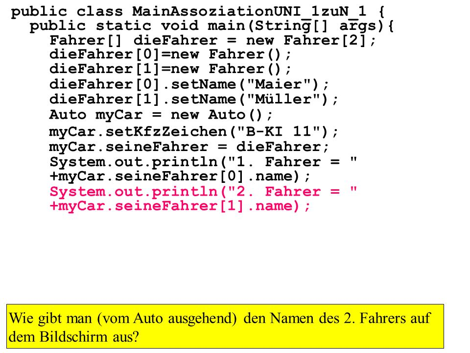 public class MainAssoziationUNI_1zuN_1 { public static void main(String[] args){ Fahrer[] dieFahrer = new Fahrer[2]; dieFahrer[0]=new Fahrer(); dieFahrer[1]=new Fahrer(); dieFahrer[0].setName( Maier ); dieFahrer[1].setName( Müller ); Auto myCar = new Auto(); myCar.setKfzZeichen( B-KI 11 ); myCar.seineFahrer = dieFahrer; System.out.println( 1.
