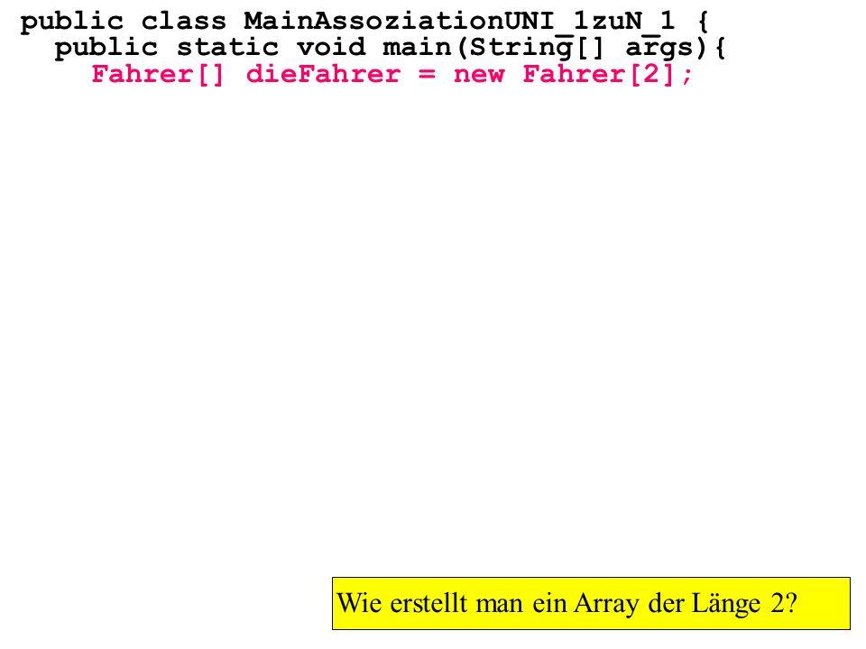 public class MainAssoziationUNI_1zuN_1 { public static void main(String[] args){ Fahrer[] dieFahrer = new Fahrer[2]; Wie erstellt man ein Array der Länge 2