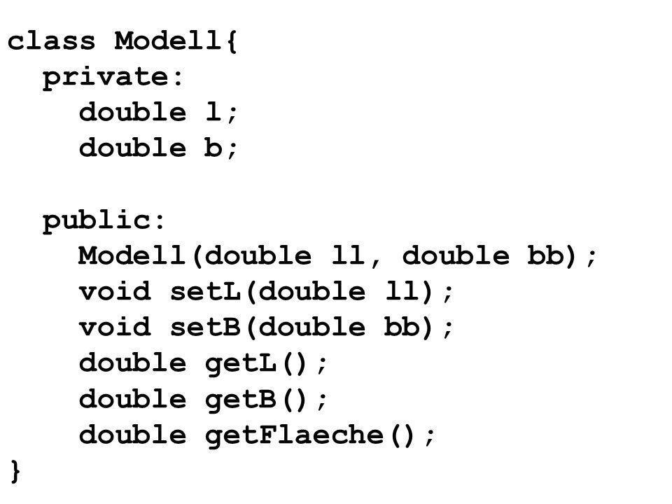 class Modell{ private: double l; double b; public: Modell(double ll, double bb); void setL(double ll); void setB(double bb); double getL(); double getB(); double getFlaeche(); }