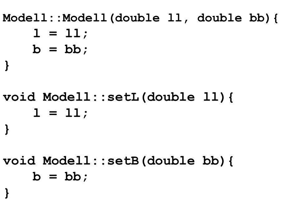 Modell::Modell(double ll, double bb){ l = ll; b = bb; } void Modell::setL(double ll){ l = ll; } void Modell::setB(double bb){ b = bb; }