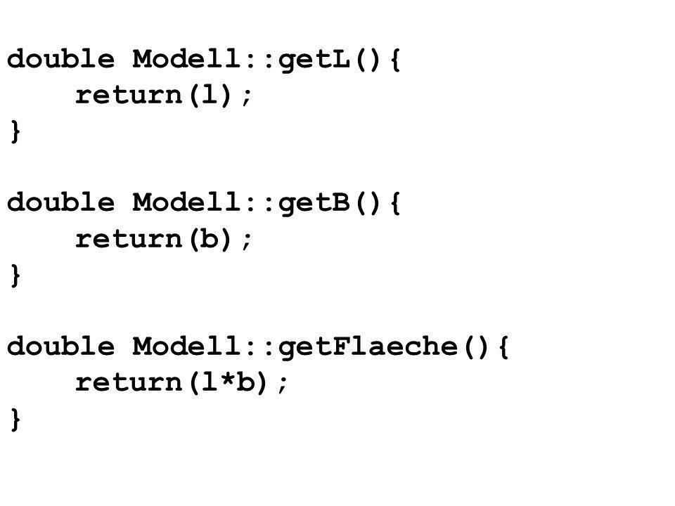 double Modell::getL(){ return(l); } double Modell::getB(){ return(b); } double Modell::getFlaeche(){ return(l*b); }