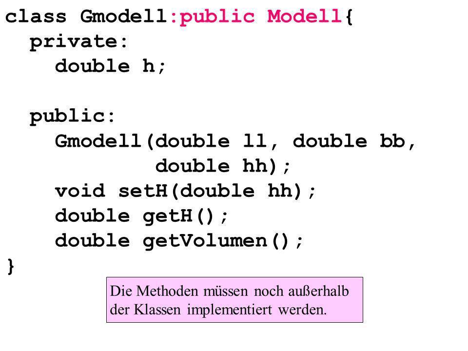 class Gmodell:public Modell{ private: double h; public: Gmodell(double ll, double bb, double hh); void setH(double hh); double getH(); double getVolumen(); } Die Methoden müssen noch außerhalb der Klassen implementiert werden.