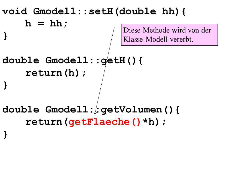 void Gmodell::setH(double hh){ h = hh; } double Gmodell::getH(){ return(h); } double Gmodell::getVolumen(){ return(getFlaeche()*h); } Diese Methode wird von der Klasse Modell vererbt.