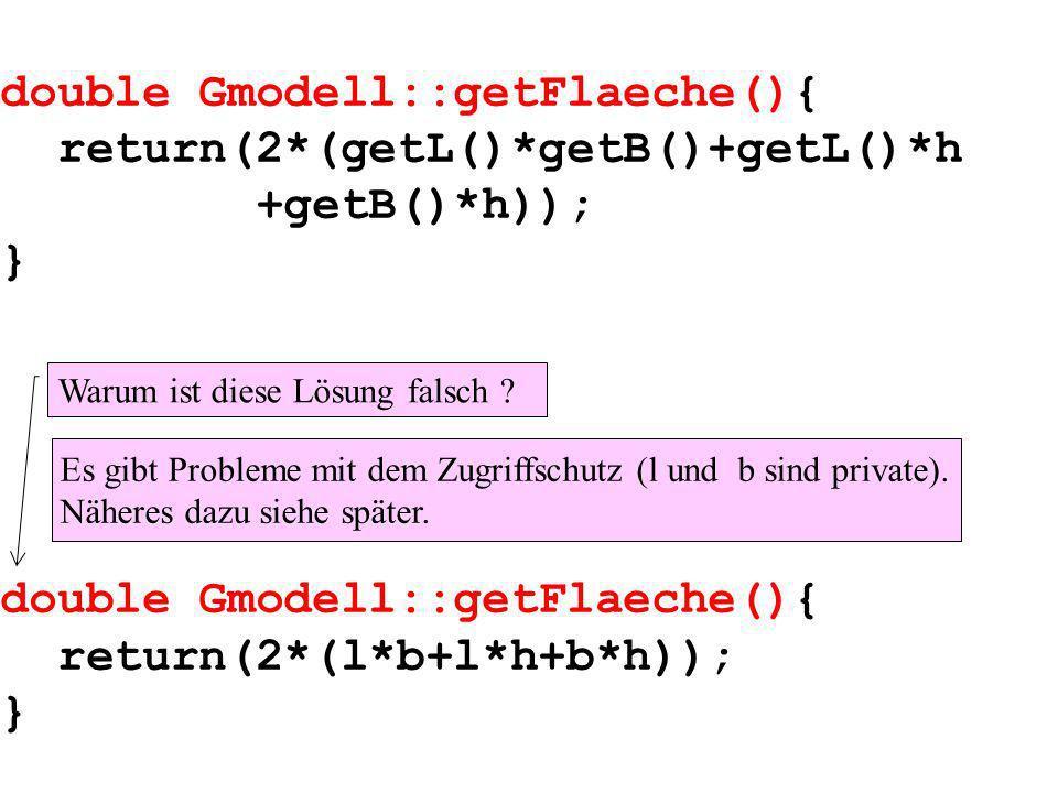 double Gmodell::getFlaeche(){ return(2*(getL()*getB()+getL()*h +getB()*h)); } double Gmodell::getFlaeche(){ return(2*(l*b+l*h+b*h)); } Warum ist diese Lösung falsch .
