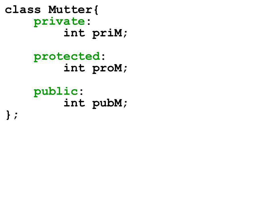 class Mutter{ private: int priM; protected: int proM; public: int pubM; };