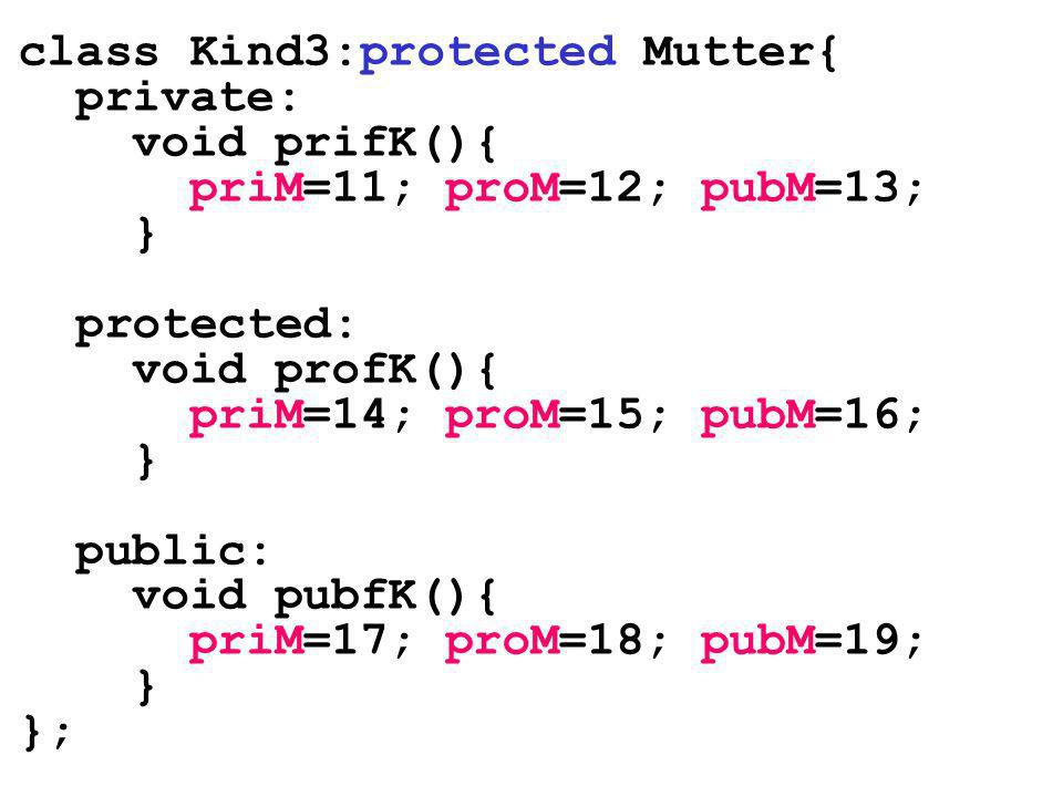 class Kind3:protected Mutter{ private: void prifK(){ priM=11; proM=12; pubM=13; } protected: void profK(){ priM=14; proM=15; pubM=16; } public: void p