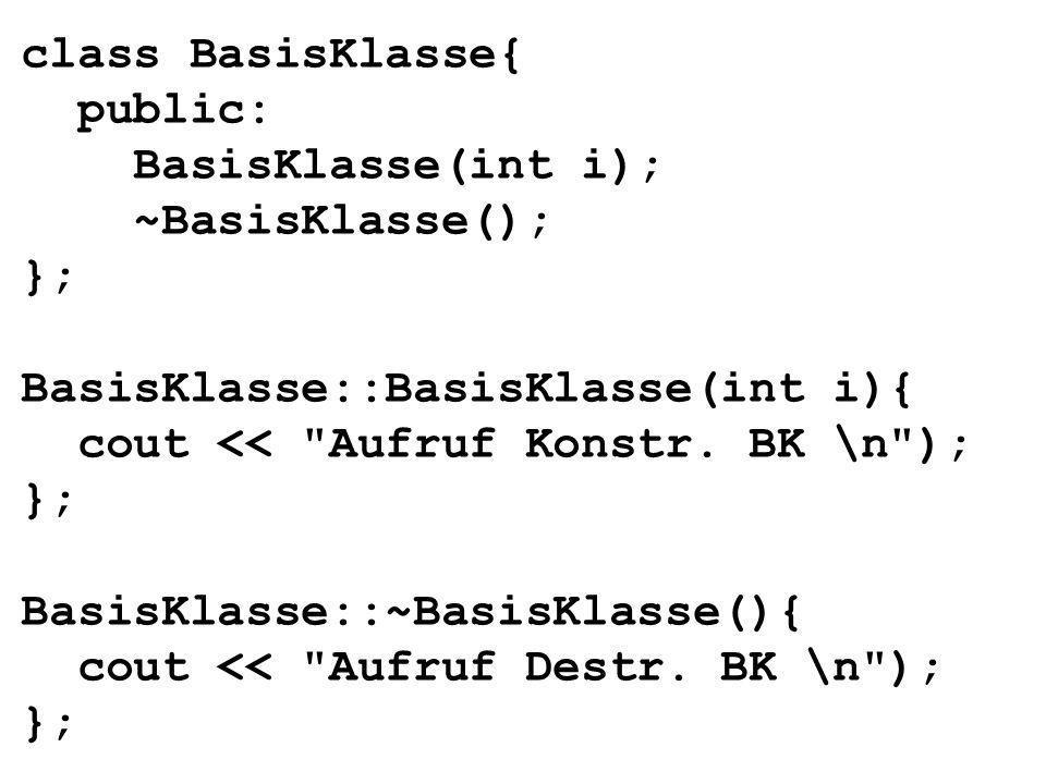 class BasisKlasse{ public: BasisKlasse(int i); ~BasisKlasse(); }; BasisKlasse::BasisKlasse(int i){ cout << Aufruf Konstr.
