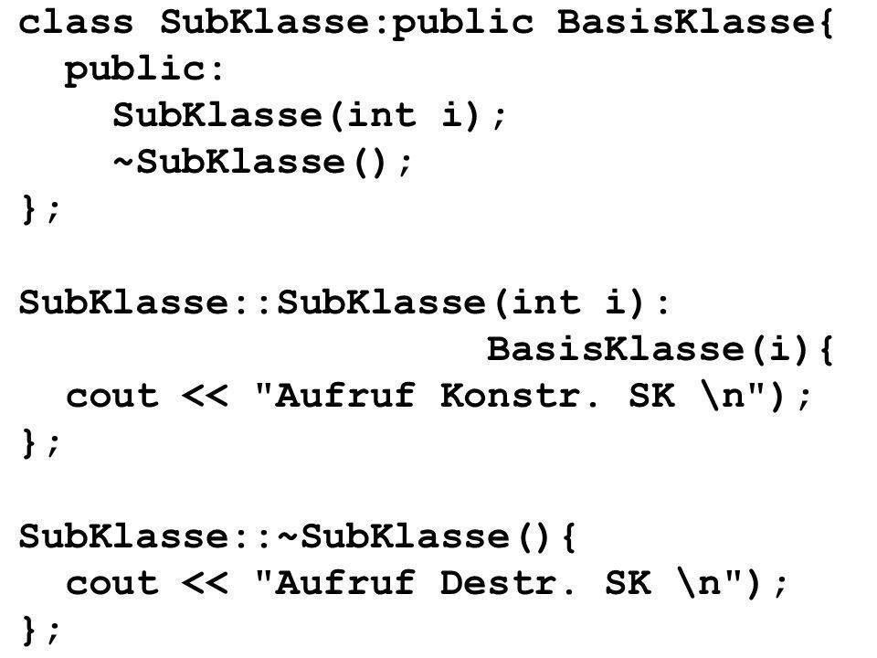 class SubKlasse:public BasisKlasse{ public: SubKlasse(int i); ~SubKlasse(); }; SubKlasse::SubKlasse(int i): BasisKlasse(i){ cout << Aufruf Konstr.