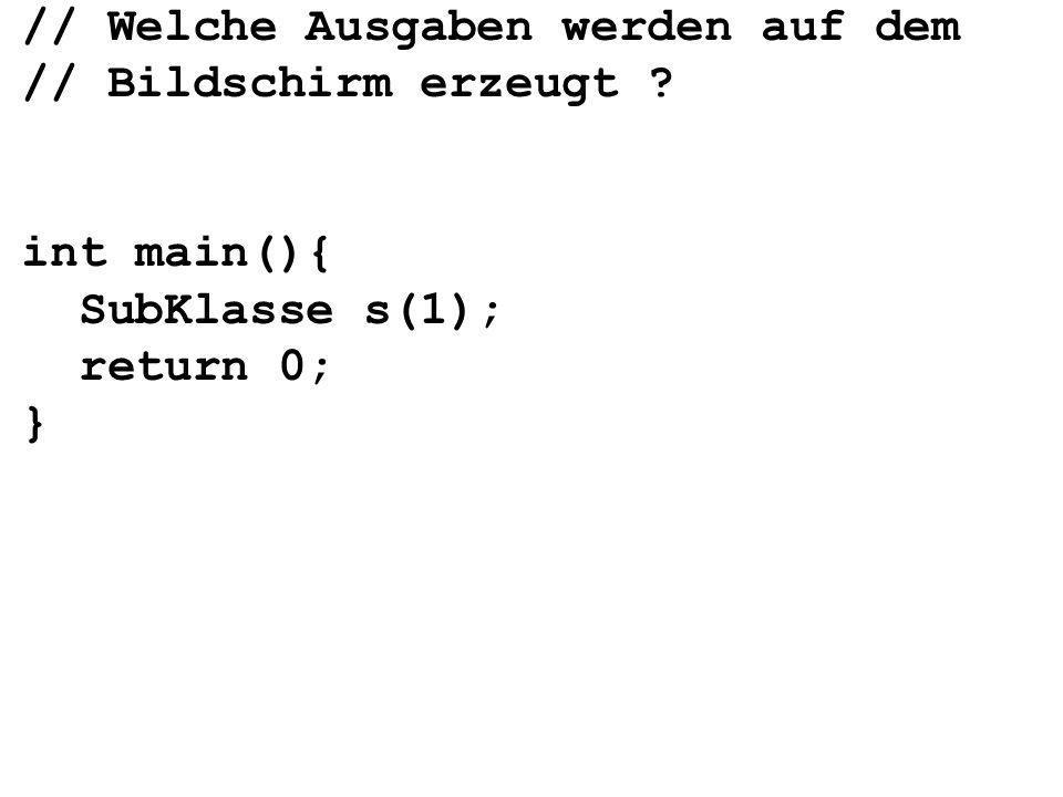 // Welche Ausgaben werden auf dem // Bildschirm erzeugt int main(){ SubKlasse s(1); return 0; }