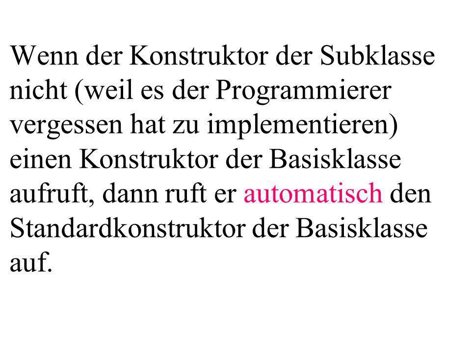 Wenn der Konstruktor der Subklasse nicht (weil es der Programmierer vergessen hat zu implementieren) einen Konstruktor der Basisklasse aufruft, dann ruft er automatisch den Standardkonstruktor der Basisklasse auf.