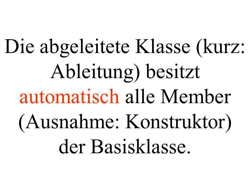 Die abgeleitete Klasse (kurz: Ableitung) besitzt automatisch alle Member (Ausnahme: Konstruktor) der Basisklasse.