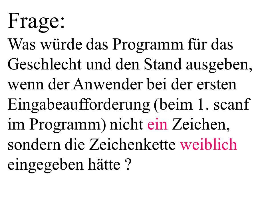 Frage: Was würde das Programm für das Geschlecht und den Stand ausgeben, wenn der Anwender bei der ersten Eingabeaufforderung (beim 1. scanf im Progra
