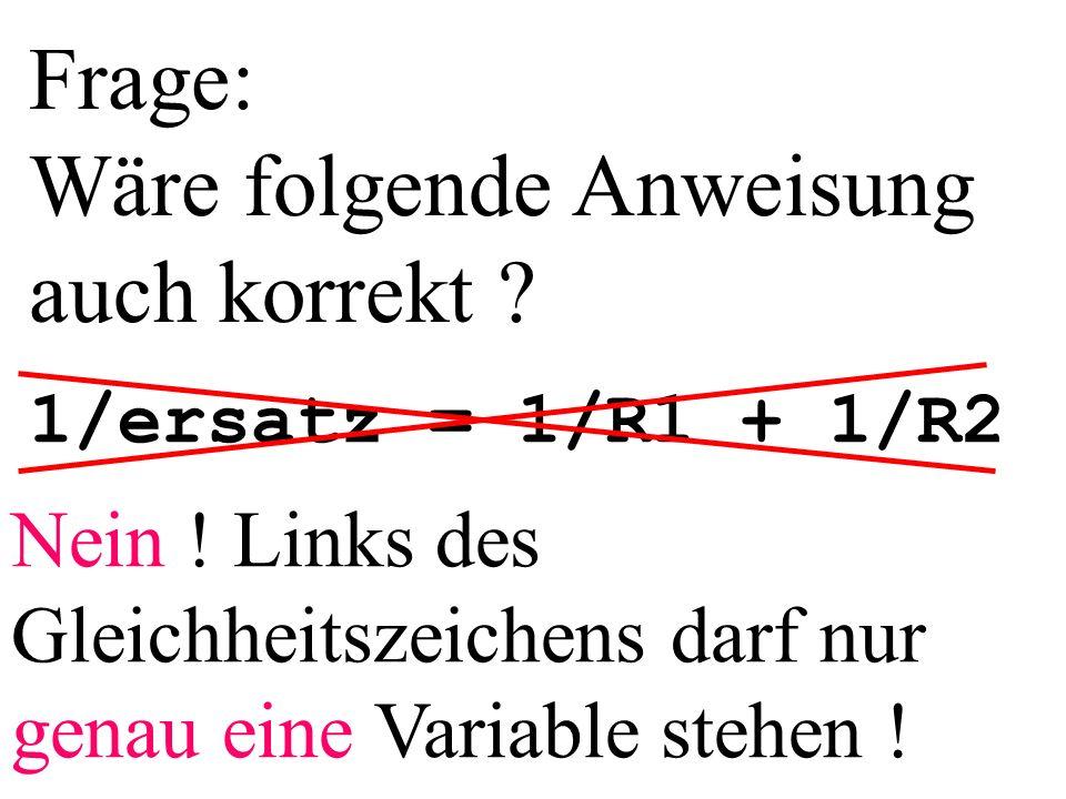 Frage: Wäre folgende Anweisung auch korrekt ? 1/ersatz = 1/R1 + 1/R2 Nein ! Links des Gleichheitszeichens darf nur genau eine Variable stehen !