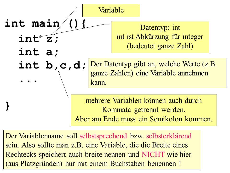 int main (){ int z; int a; int b,c,d;... } Variable Datentyp: int int ist Abkürzung für integer (bedeutet ganze Zahl) Der Variablenname soll selbstspr