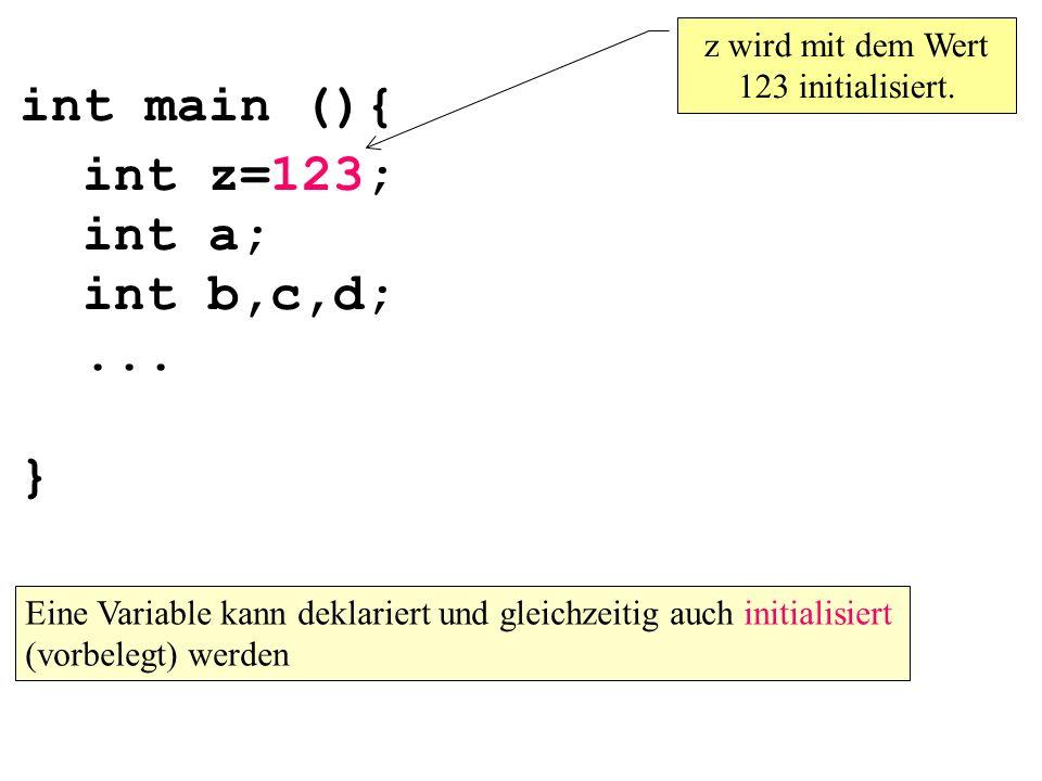 int main (){ int z=123; int a; int b,c,d;... } z wird mit dem Wert 123 initialisiert. Eine Variable kann deklariert und gleichzeitig auch initialisier