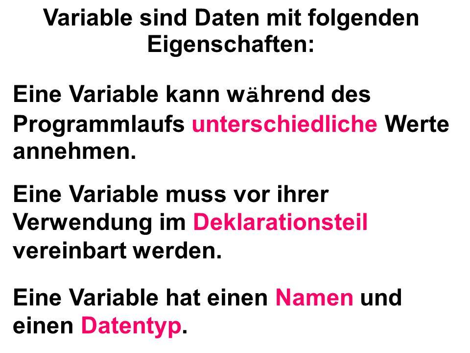 Eine Variable kann w ä hrend des Programmlaufs unterschiedliche Werte annehmen. Eine Variable muss vor ihrer Verwendung im Deklarationsteil vereinbart