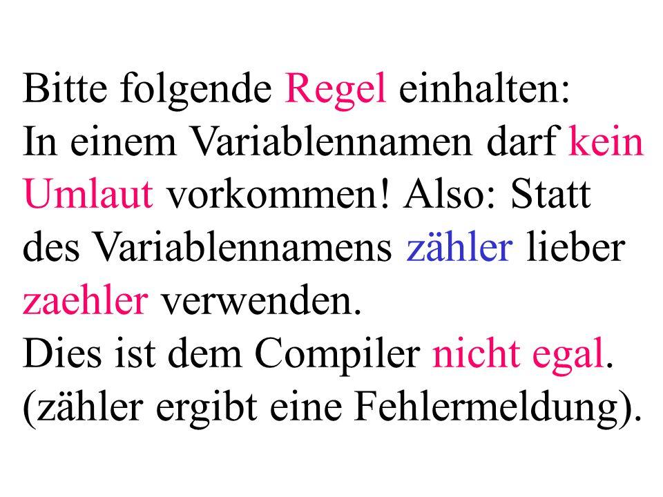 Bitte folgende Regel einhalten: In einem Variablennamen darf kein Umlaut vorkommen! Also: Statt des Variablennamens zähler lieber zaehler verwenden. D