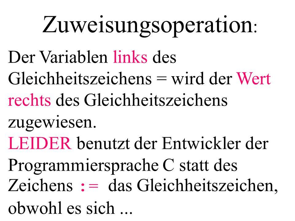 Zuweisungsoperation : Der Variablen links des Gleichheitszeichens = wird der Wert rechts des Gleichheitszeichens zugewiesen. LEIDER benutzt der Entwic