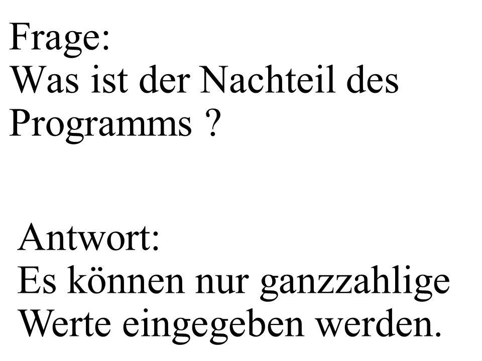 Frage: Was ist der Nachteil des Programms ? Antwort: Es können nur ganzzahlige Werte eingegeben werden.