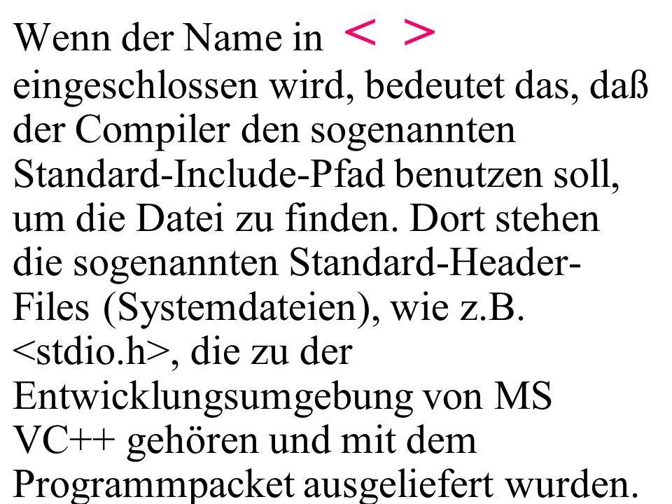 Wenn der Name in eingeschlossen wird, bedeutet das, daß der Compiler den sogenannten Standard-Include-Pfad benutzen soll, um die Datei zu finden. Dort