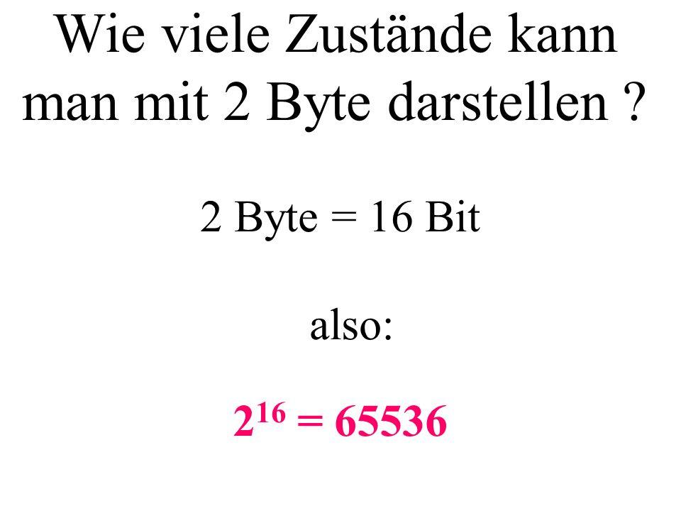 Wie viele Zustände kann man mit 2 Byte darstellen ? 2 16 = 65536 2 Byte = 16 Bit also:
