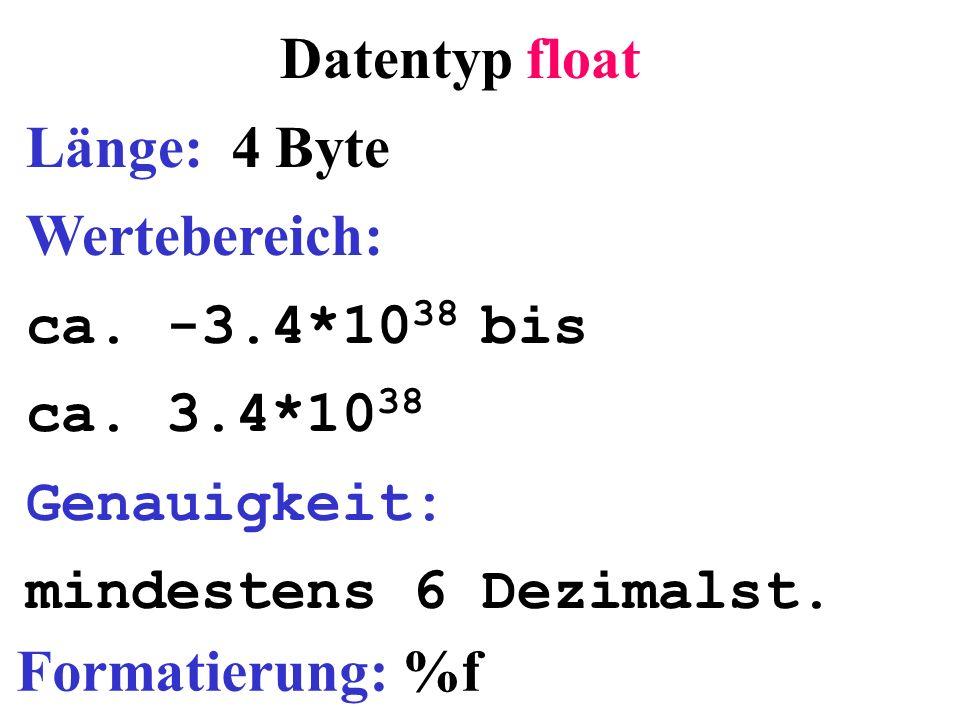 Datentyp float Länge: 4 Byte Wertebereich: ca. -3.4*10 38 bis ca. 3.4*10 38 Genauigkeit: mindestens 6 Dezimalst. Formatierung: %f