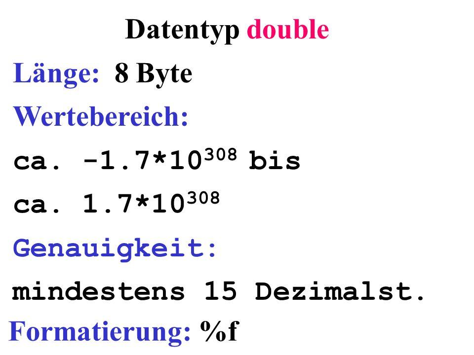 Datentyp double Länge: 8 Byte Wertebereich: ca. -1.7*10 308 bis ca. 1.7*10 308 Genauigkeit: mindestens 15 Dezimalst. Formatierung: %f