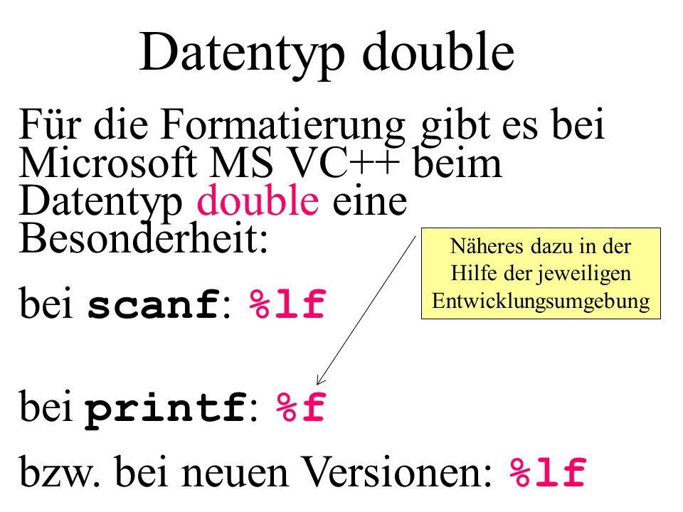 Datentyp double Für die Formatierung gibt es bei Microsoft MS VC++ beim Datentyp double eine Besonderheit: bei scanf : %lf bei printf : %f bzw. bei ne