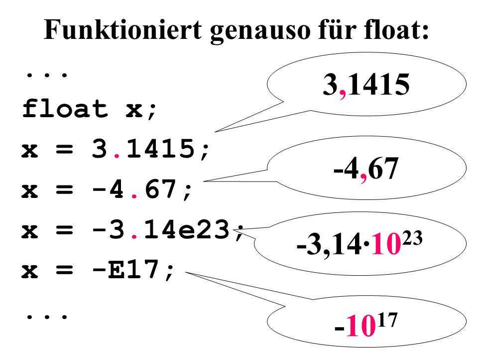 Funktioniert genauso für float:... float x; x = 3.1415; x = -4.67; x = -3.14e23; x = -E17;... -3,14·10 23 -10 17 3,1415 -4,67