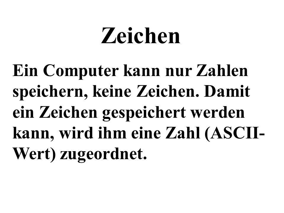 Zeichen Ein Computer kann nur Zahlen speichern, keine Zeichen. Damit ein Zeichen gespeichert werden kann, wird ihm eine Zahl (ASCII- Wert) zugeordnet.