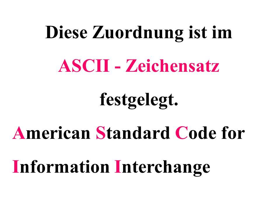 Diese Zuordnung ist im ASCII - Zeichensatz festgelegt. American Standard Code for Information Interchange