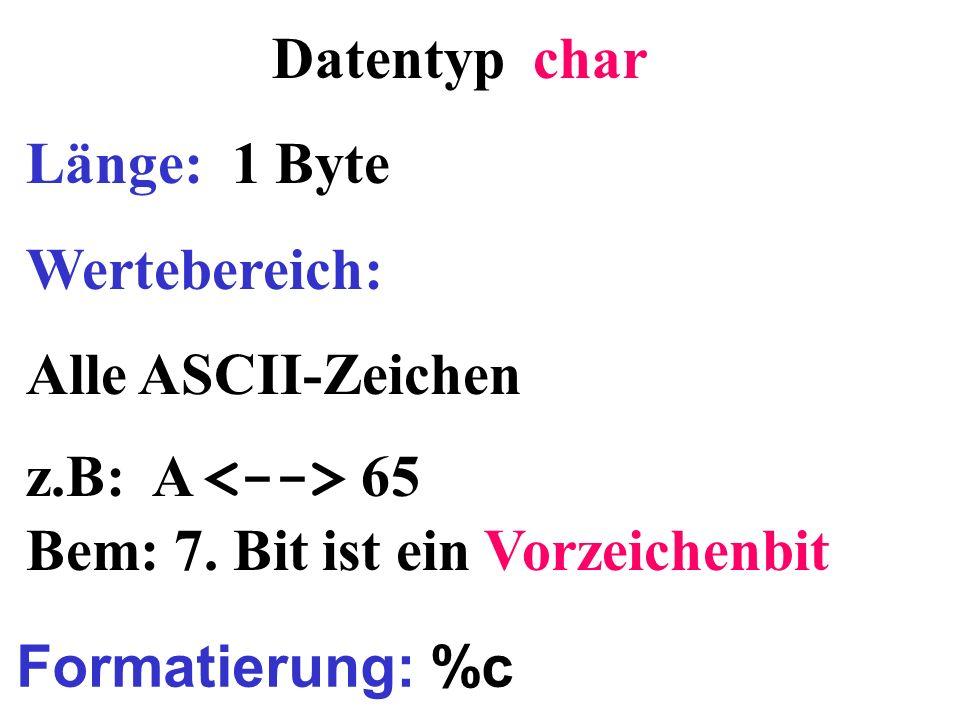 Datentyp char Länge: 1 Byte Wertebereich: Alle ASCII-Zeichen z.B: A 65 Bem: 7. Bit ist ein Vorzeichenbit Formatierung: %c
