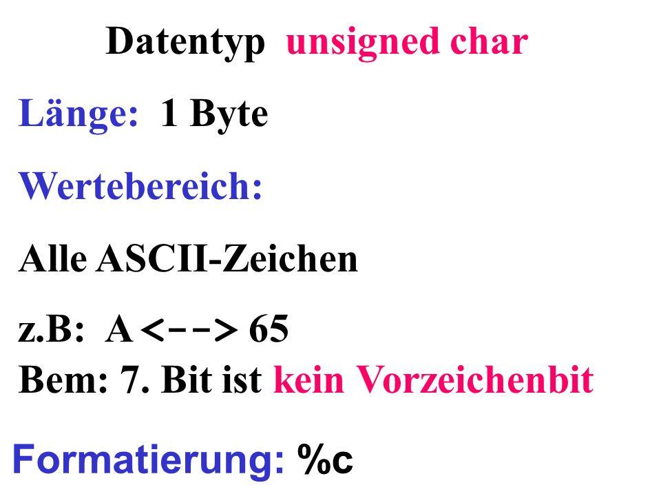 Datentyp unsigned char Länge: 1 Byte Wertebereich: Alle ASCII-Zeichen z.B: A 65 Bem: 7. Bit ist kein Vorzeichenbit Formatierung: %c