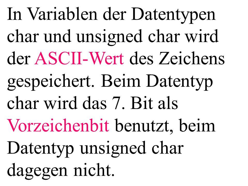 In Variablen der Datentypen char und unsigned char wird der ASCII-Wert des Zeichens gespeichert. Beim Datentyp char wird das 7. Bit als Vorzeichenbit