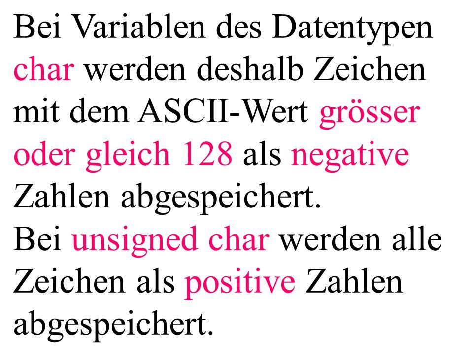 Bei Variablen des Datentypen char werden deshalb Zeichen mit dem ASCII-Wert grösser oder gleich 128 als negative Zahlen abgespeichert. Bei unsigned ch