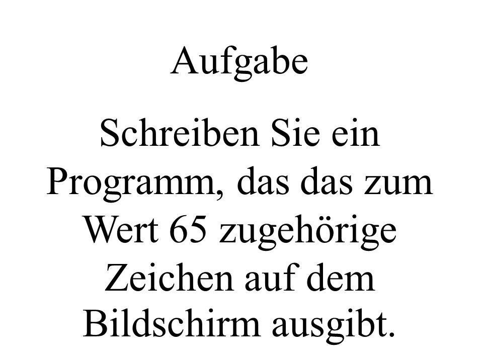 Aufgabe Schreiben Sie ein Programm, das das zum Wert 65 zugehörige Zeichen auf dem Bildschirm ausgibt.