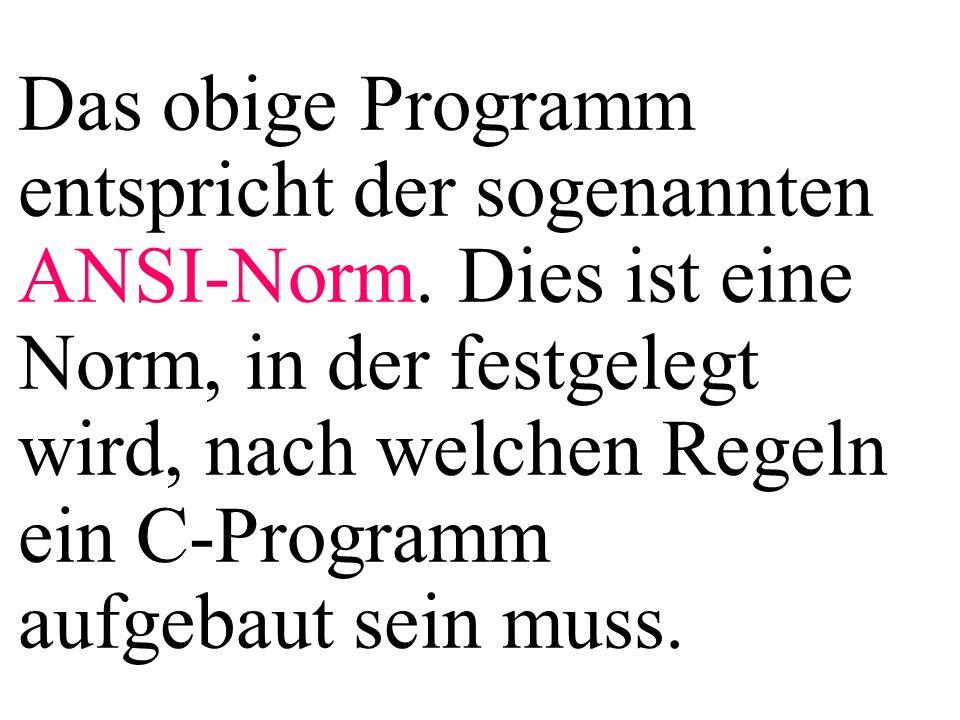 Das obige Programm entspricht der sogenannten ANSI-Norm. Dies ist eine Norm, in der festgelegt wird, nach welchen Regeln ein C-Programm aufgebaut sein