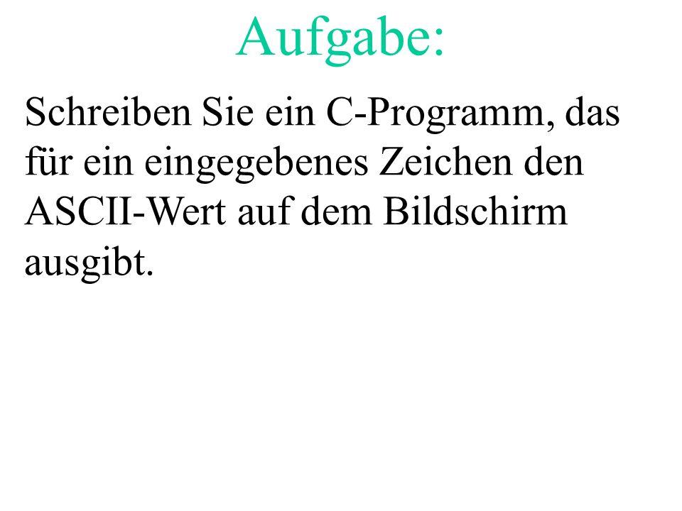 Aufgabe: Schreiben Sie ein C-Programm, das für ein eingegebenes Zeichen den ASCII-Wert auf dem Bildschirm ausgibt.