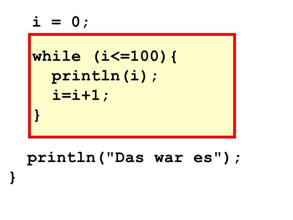 while (i<=100){ println(i); i=i+1; } i = 0; println( Das war es ); }