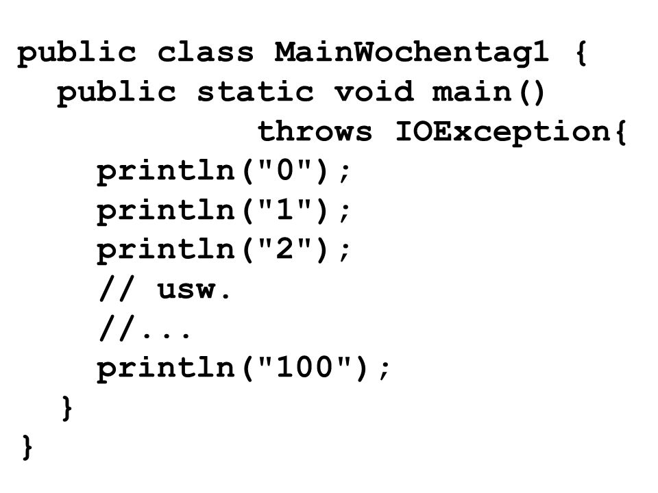 public class MainWochentag1 { public static void main() throws IOException{ println( 0 ); println( 1 ); println( 2 ); // usw.
