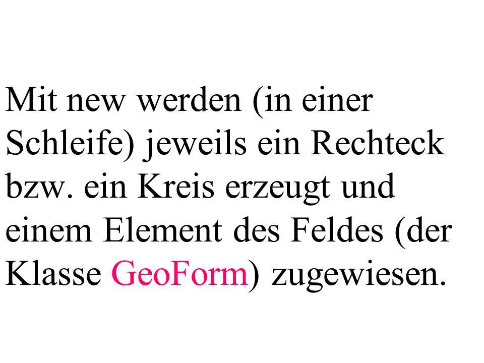Mit new werden (in einer Schleife) jeweils ein Rechteck bzw. ein Kreis erzeugt und einem Element des Feldes (der Klasse GeoForm) zugewiesen.
