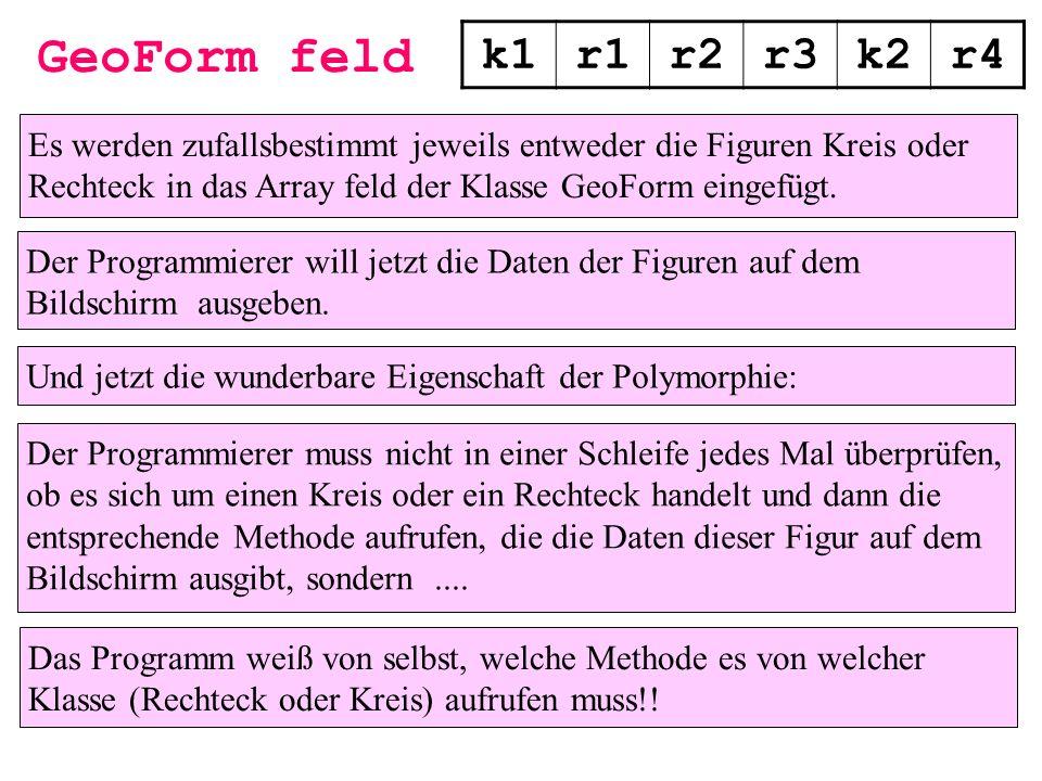 GeoForm feld k1r1r2r3k2r4 Und jetzt die wunderbare Eigenschaft der Polymorphie: Der Programmierer muss nicht in einer Schleife jedes Mal überprüfen, o